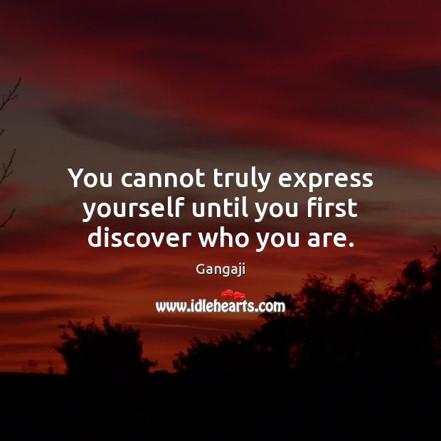 You cannot truly express yourself until you first discover who you are. Image