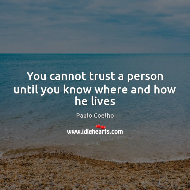 You cannot trust a person until you know where and how he lives Paulo Coelho Picture Quote