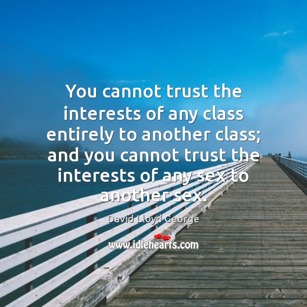 You cannot trust the interests of any class entirely to another class; David Lloyd George Picture Quote