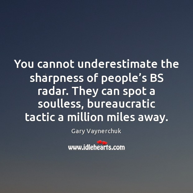 You cannot underestimate the sharpness of people's BS radar. They can Underestimate Quotes Image