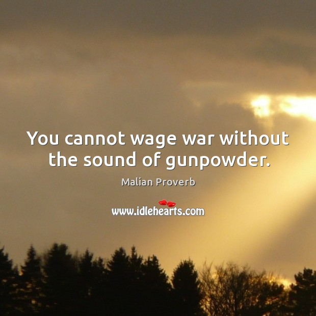 You cannot wage war without the sound of gunpowder. Malian Proverbs Image