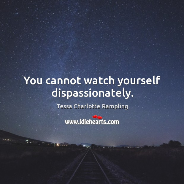 You cannot watch yourself dispassionately. Image