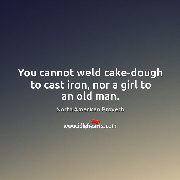 You cannot weld cake-dough to cast iron, nor a girl to an old man. North American Proverbs Image