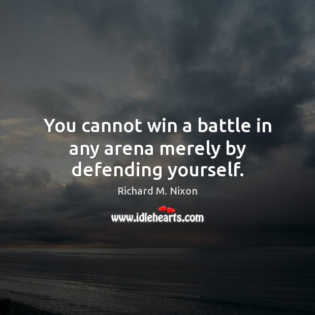 You cannot win a battle in any arena merely by defending yourself. Image