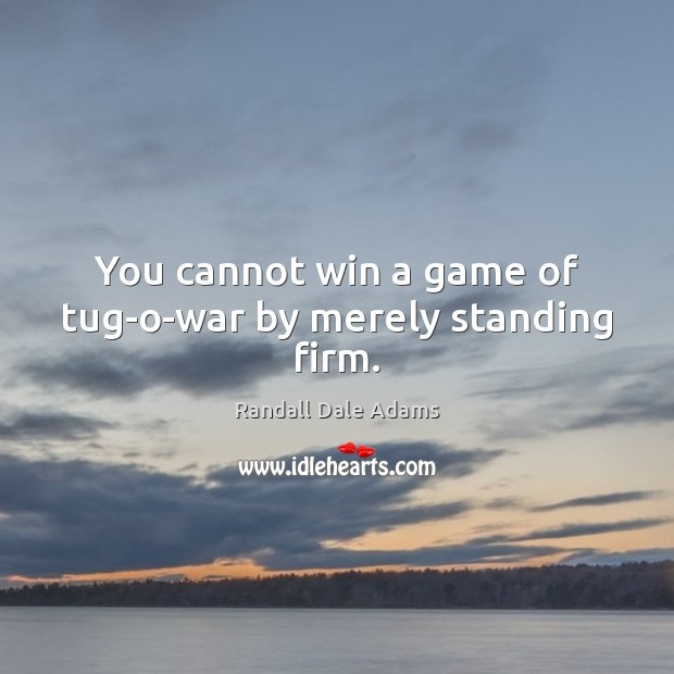 You cannot win a game of tug-o-war by merely standing firm. Image