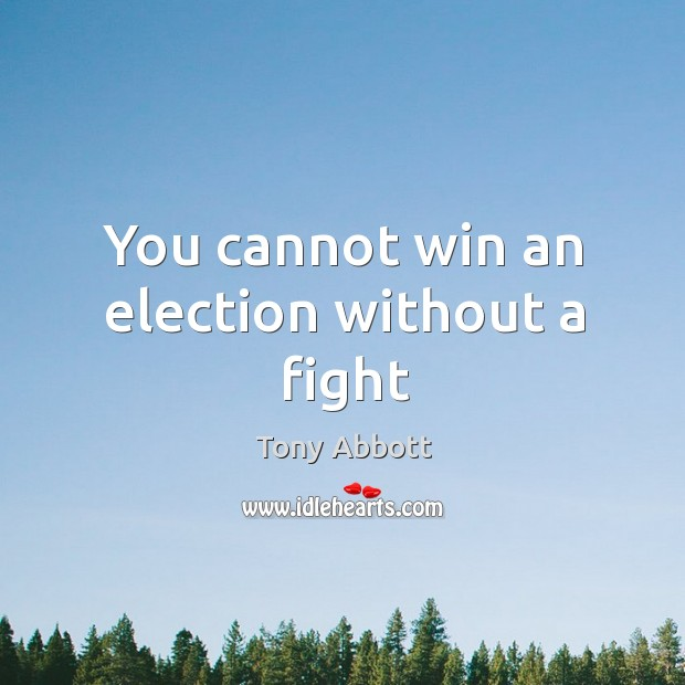 You cannot win an election without a fight Image