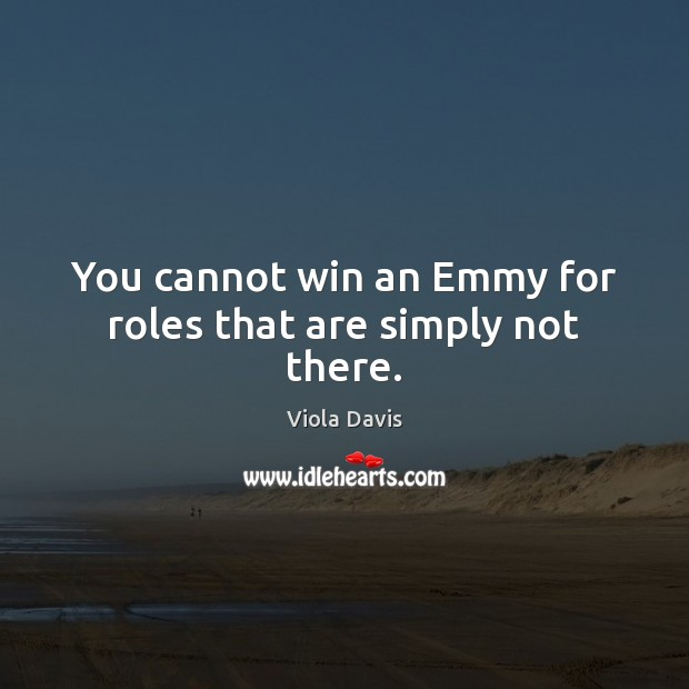 You cannot win an Emmy for roles that are simply not there. Viola Davis Picture Quote