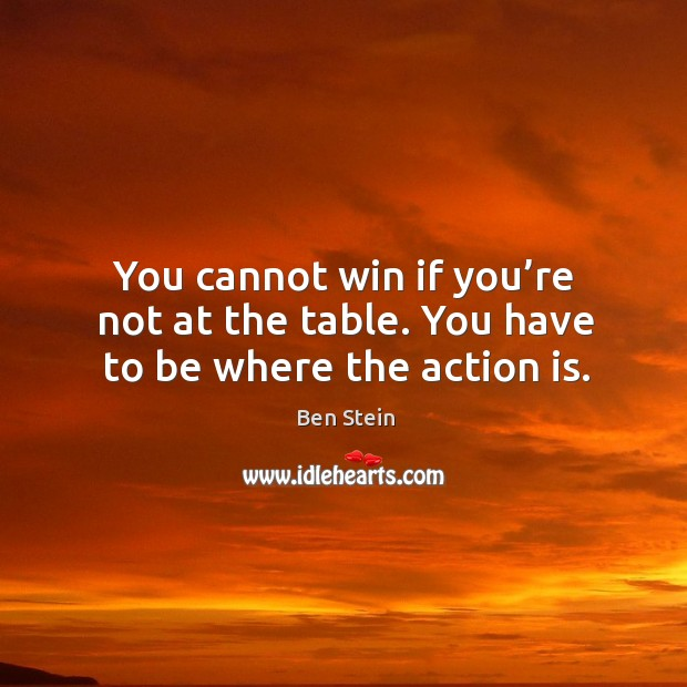Image, You cannot win if you're not at the table. You have to be where the action is.