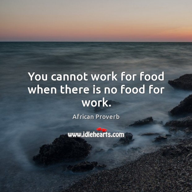 Image, You cannot work for food when there is no food for work.