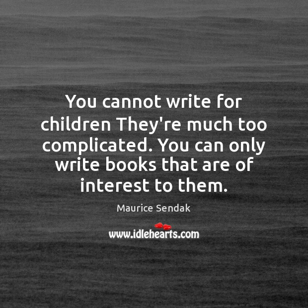 You cannot write for children They're much too complicated. You can only Image