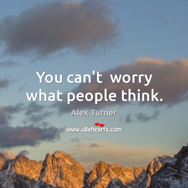You can't  worry what people think. Image