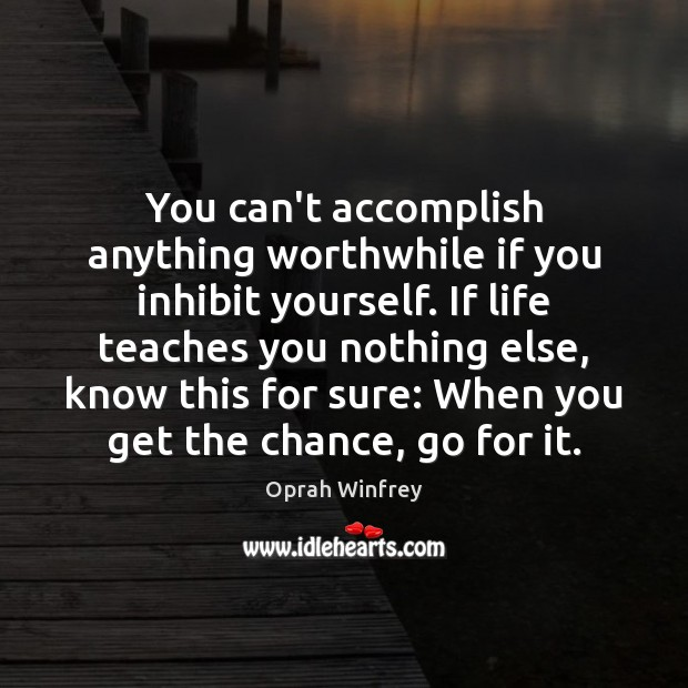 Image about You can't accomplish anything worthwhile if you inhibit yourself. If life teaches