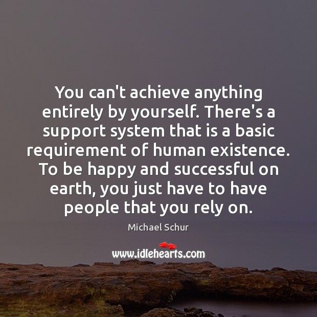 You can't achieve anything entirely by yourself. There's a support system that Image