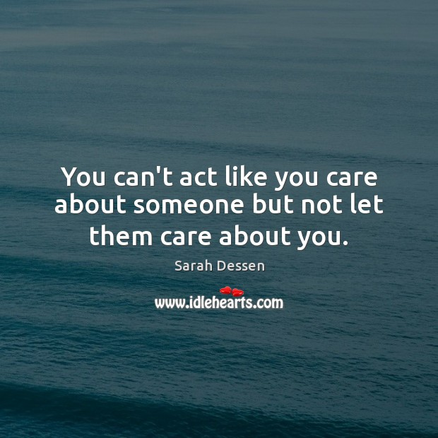 Image, You can't act like you care about someone but not let them care about you.