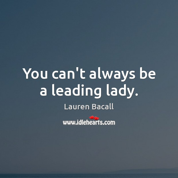 You can't always be a leading lady. Lauren Bacall Picture Quote