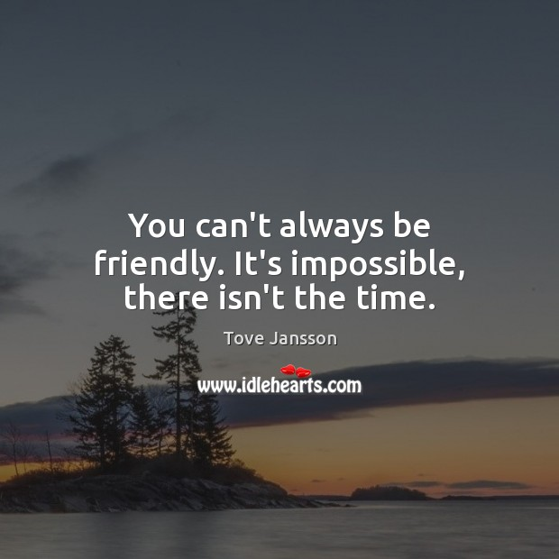 You can't always be friendly. It's impossible, there isn't the time. Tove Jansson Picture Quote