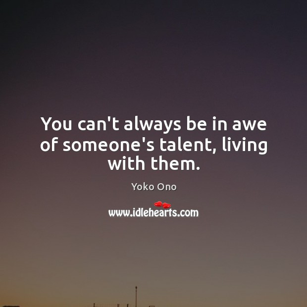 You can't always be in awe of someone's talent, living with them. Yoko Ono Picture Quote