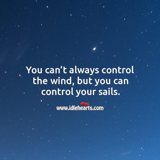 You can't always control the wind, but you can control your sails. Image
