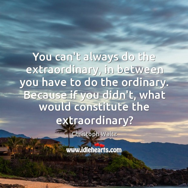 You can't always do the extraordinary, in between you have to do Christoph Waltz Picture Quote