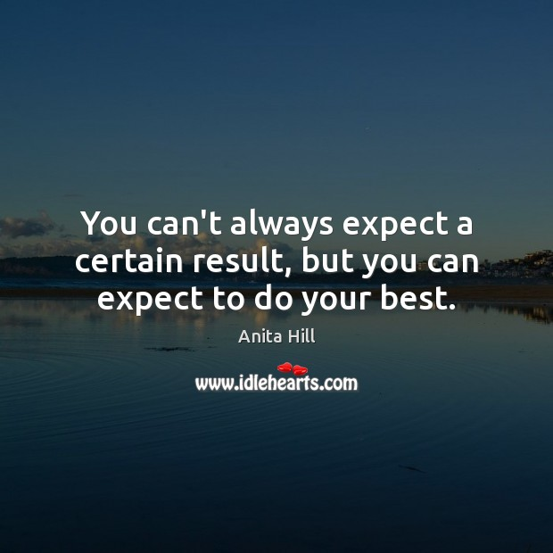 You can't always expect a certain result, but you can expect to do your best. Anita Hill Picture Quote