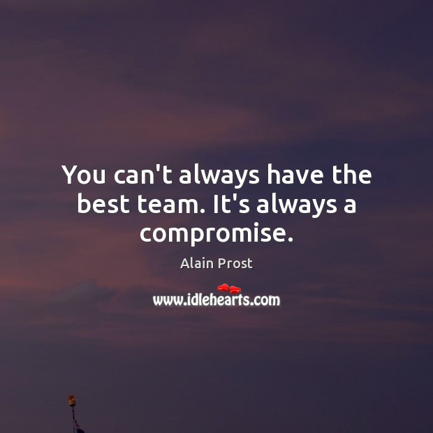 Image, You can't always have the best team. It's always a compromise.