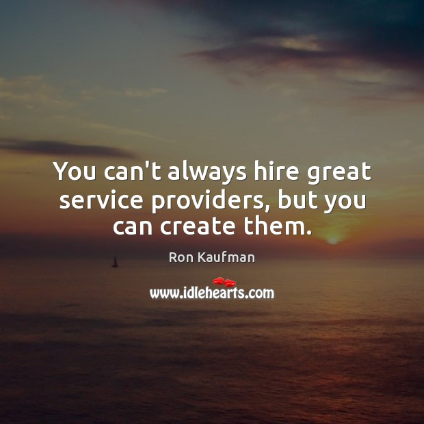 You can't always hire great service providers, but you can create them. Ron Kaufman Picture Quote
