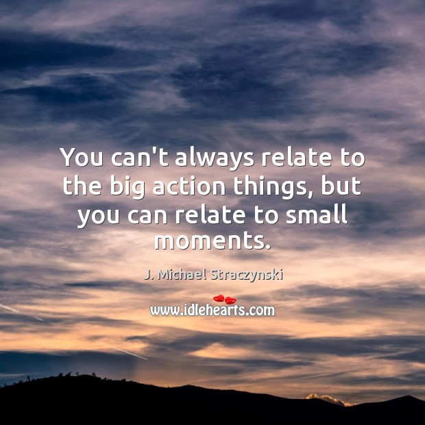 You can't always relate to the big action things, but you can relate to small moments. J. Michael Straczynski Picture Quote