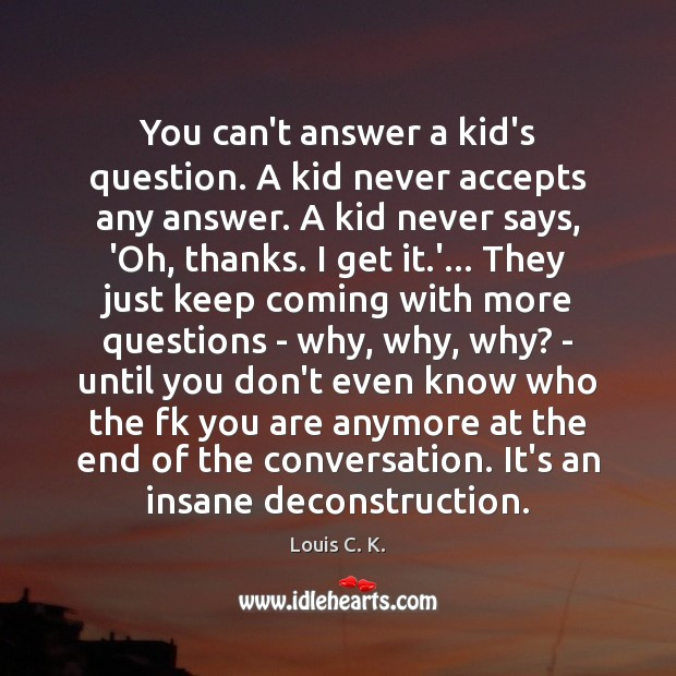Image, You can't answer a kid's question. A kid never accepts any answer.