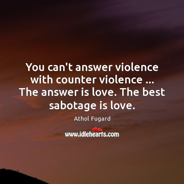 Image, You can't answer violence with counter violence … The answer is love. The