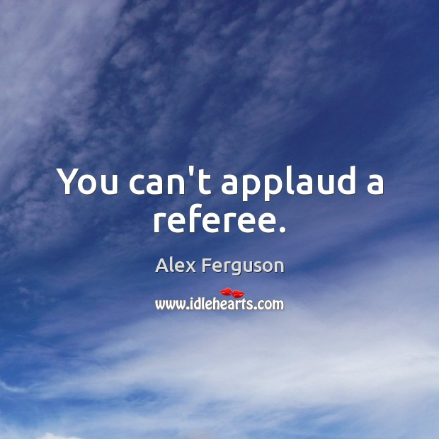 You can't applaud a referee. Alex Ferguson Picture Quote
