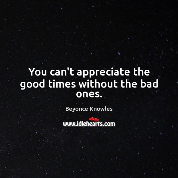 You can't appreciate the good times without the bad ones. Beyonce Knowles Picture Quote