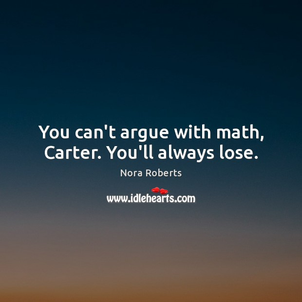 You can't argue with math, Carter. You'll always lose. Image