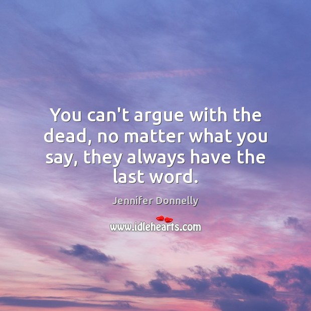 You can't argue with the dead, no matter what you say, they always have the last word. Image