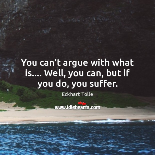 You can't argue with what is…. Well, you can, but if you do, you suffer. Image