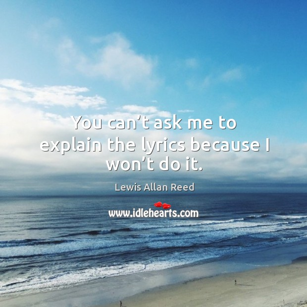 You can't ask me to explain the lyrics because I won't do it. Lewis Allan Reed Picture Quote