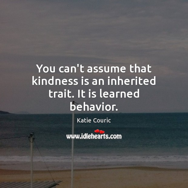 You can't assume that kindness is an inherited trait. It is learned behavior. Behavior Quotes Image