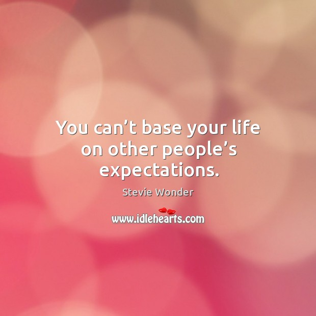 Image, You can't base your life on other people's expectations.