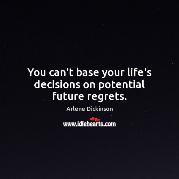 You can't base your life's decisions on potential future regrets. Image
