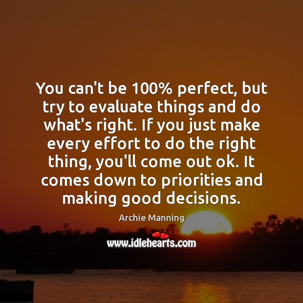 You can't be 100% perfect, but try to evaluate things and do what's Archie Manning Picture Quote