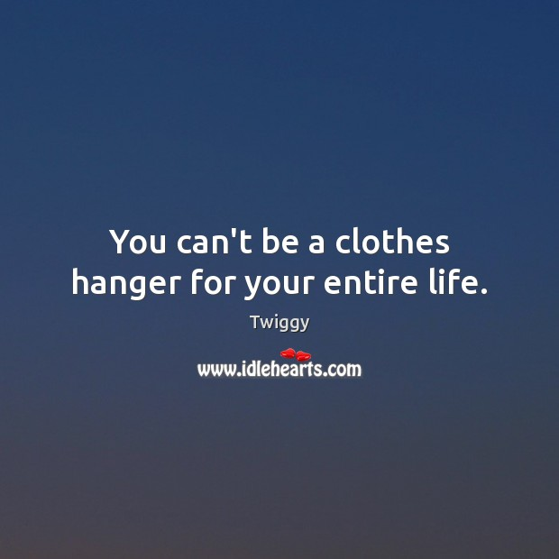 You can't be a clothes hanger for your entire life. Image