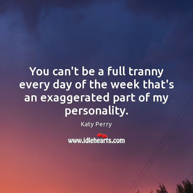 You can't be a full tranny every day of the week that's Katy Perry Picture Quote