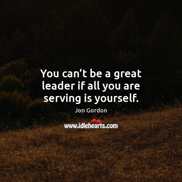 You can't be a great leader if all you are serving is yourself. Jon Gordon Picture Quote