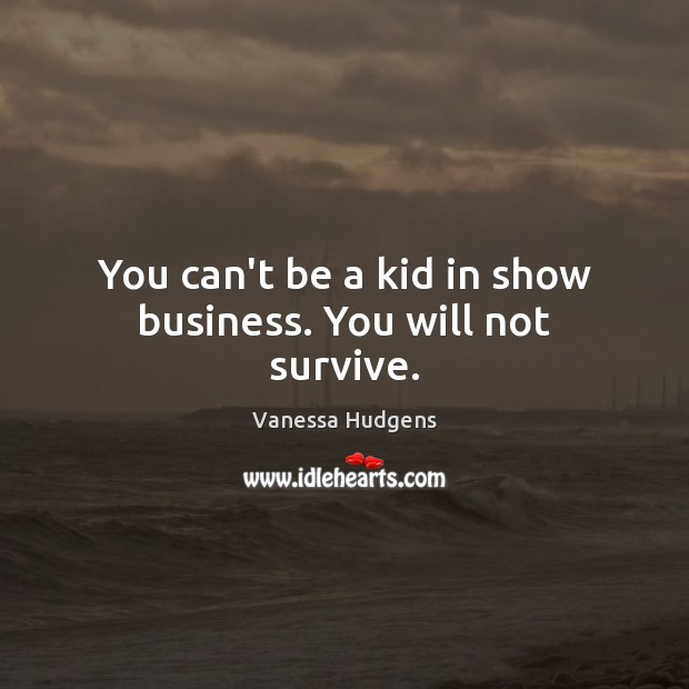 You can't be a kid in show business. You will not survive. Vanessa Hudgens Picture Quote