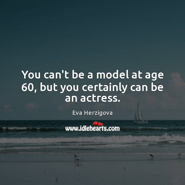 Image, You can't be a model at age 60, but you certainly can be an actress.