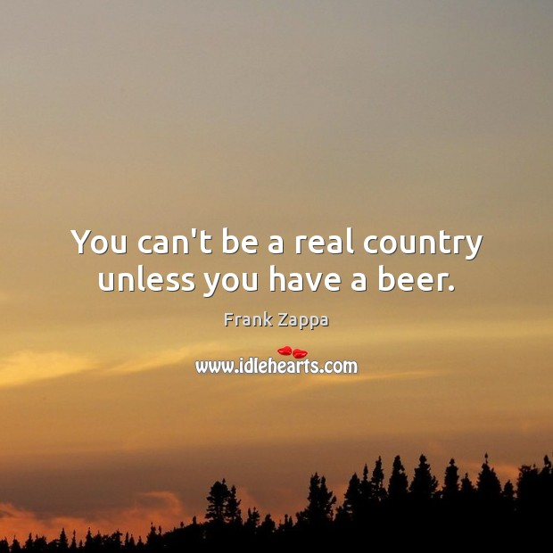 Image, You can't be a real country unless you have a beer.