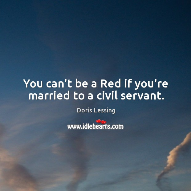 You can't be a Red if you're married to a civil servant. Doris Lessing Picture Quote