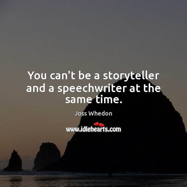 You can't be a storyteller and a speechwriter at the same time. Joss Whedon Picture Quote