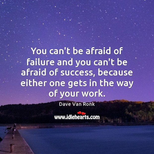 You can't be afraid of failure and you can't be afraid of Dave Van Ronk Picture Quote