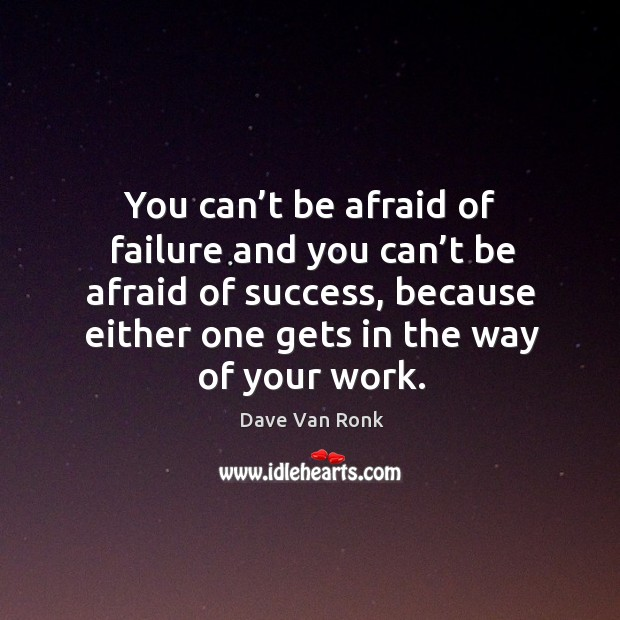 You can't be afraid of failure and you can't be afraid of success, because either one gets in the way of your work. Dave Van Ronk Picture Quote