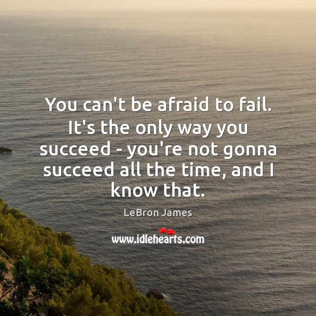You can't be afraid to fail. It's the only way you succeed LeBron James Picture Quote